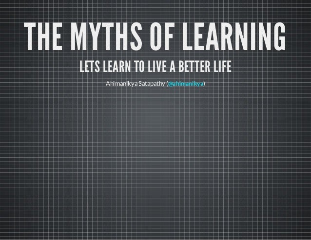 THE MYTHS OF LEARNING LETS LEARN TO LIVE A BETTER LIFE Ahimanikya Satapathy ( )@ahimanikya