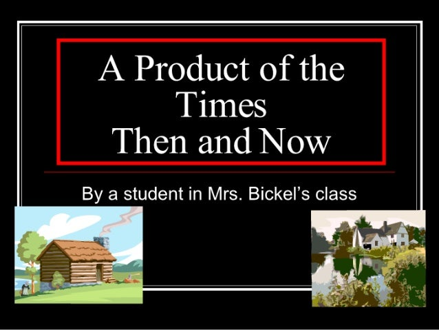 A Product of the  Times Then and Now  By a student in Mrs.  Bickel's class     . . .  .' V I E:  r' :7  P I «L:  ' ' 1} I ...