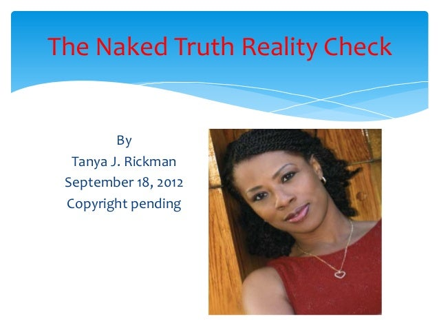 The Naked Truth Reality Check         By  Tanya J. Rickman September 18, 2012 Copyright pending