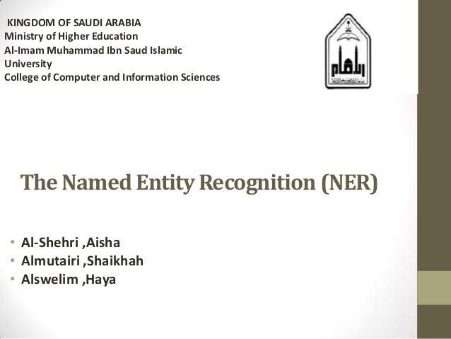 The Named Entity Recognition (NER)• Al-Shehri ,Aisha• Almutairi ,Shaikhah• Alswelim ,HayaKINGDOM OF SAUDI ARABIAMinistry o...