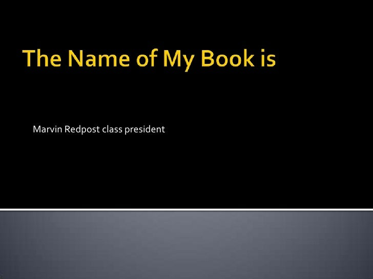 The Name of My Book is<br />Marvin Redpost class president<br />