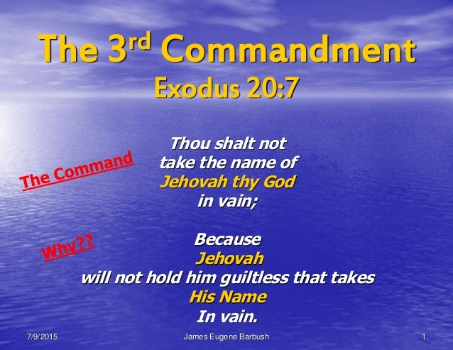 The 3rd Commandment Exodus 20:7 Thou shalt not take the name of Jehovah thy God in vain; Because Jehovah will not hold him...