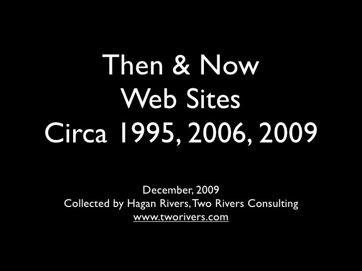 Then & Now       Web Sites Circa 1995, 2006, 2009                 December, 2009  Collected by Hagan Rivers, Two Rivers Co...