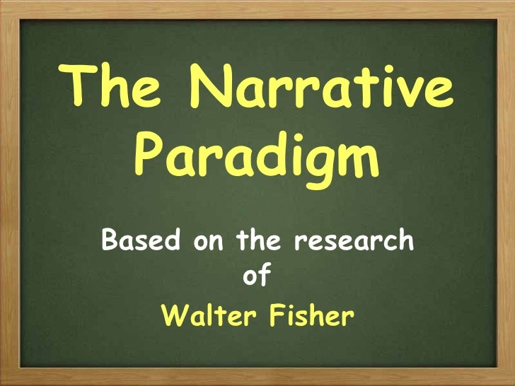 The Narrative Paradigm Based on the research of Walter Fisher