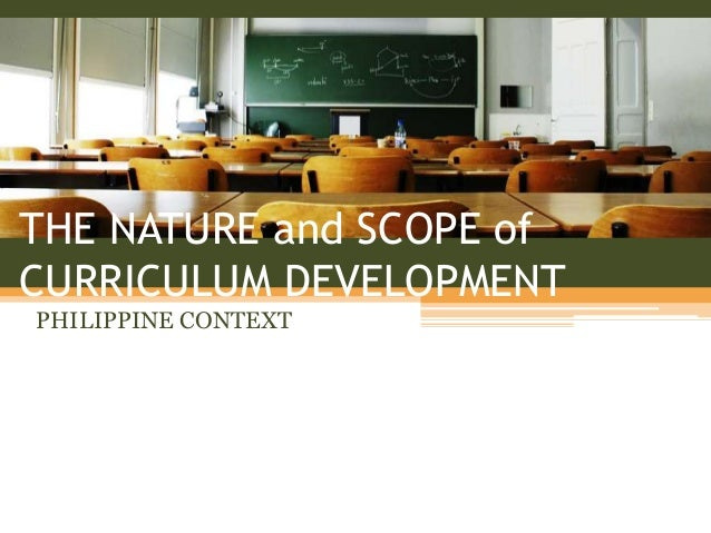 THE NATURE and SCOPE of CURRICULUM DEVELOPMENT PHILIPPINE CONTEXT