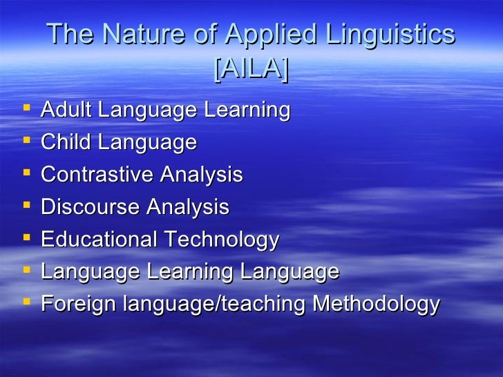 The Nature of Applied Linguistics [AILA] <ul><li>Adult Language Learning </li></ul><ul><li>Child Language </li></ul><ul><l...