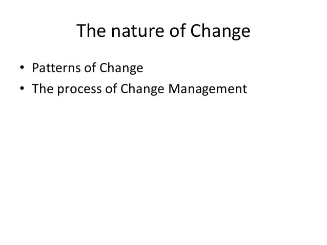 The nature of Change • Patterns of Change • The process of Change Management