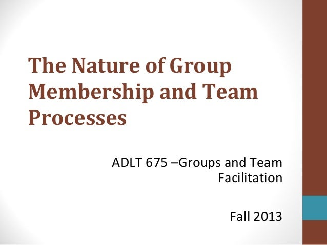 The Nature of Group Membership and Team Processes ADLT 675 –Groups and Team Facilitation Fall 2013