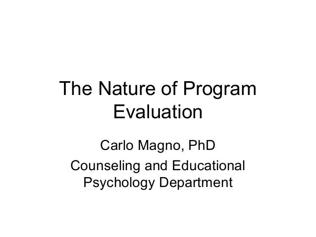 The Nature of Program Evaluation Carlo Magno, PhD Counseling and Educational Psychology Department