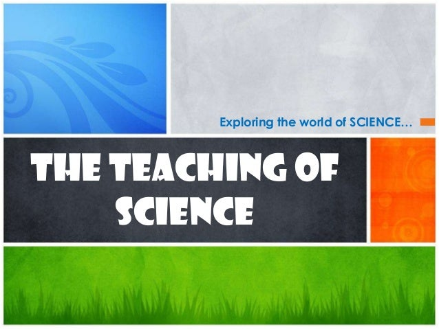 Exploring the world of SCIENCE…The TEACHING of    SCIENCE