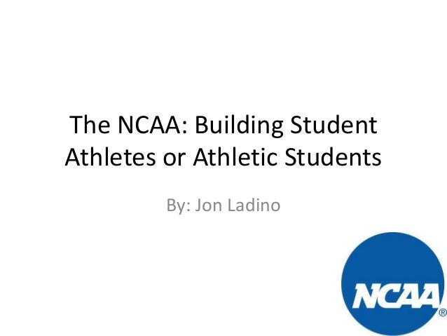 The NCAA: Building Student Athletes or Athletic Students By: Jon Ladino