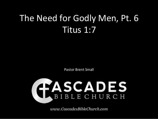 The Need for Godly Men, Pt. 6          Titus 1:7             Pastor Brent Small       www.CascadesBibleChurch.com