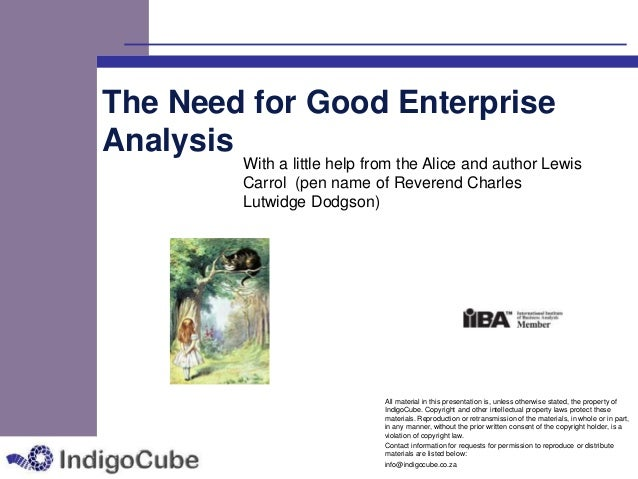 The Need for Good Enterprise Analysis  With a little help from the Alice and author Lewis Carrol (pen name of Reverend Cha...