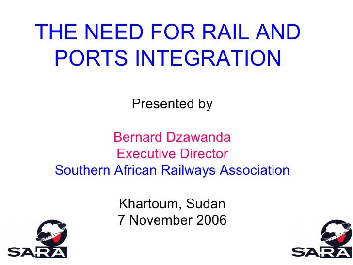 THE NEED FOR RAIL AND PORTS INTEGRATION Presented by Bernard Dzawanda Executive Director Southern African Railways Associa...