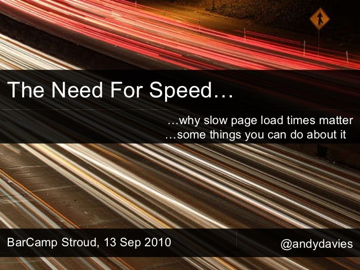 The Need For Speed… BarCamp Stroud, 13 Sep 2010 … why slow page load times matter …some things you can do about it  @andyd...