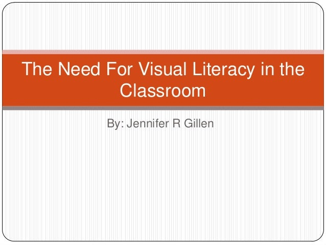 The Need For Visual Literacy in the Classroom By: Jennifer R Gillen
