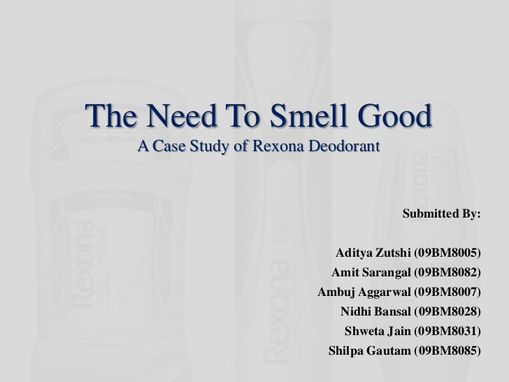 The Need To Smell GoodA Case Study of Rexona Deodorant<br />Submitted By:<br />Aditya Zutshi (09BM8005)<br />Amit Sarangal...