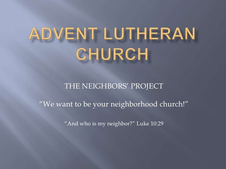 "Advent Lutheran Church<br />THE NEIGHBORS' PROJECT<br />""We want to be your neighborhood church!""<br />""And who is my neig..."