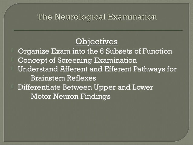Objectives Organize Exam into the 6 Subsets of Function Concept of Screening Examination Understand Afferent and Effere...