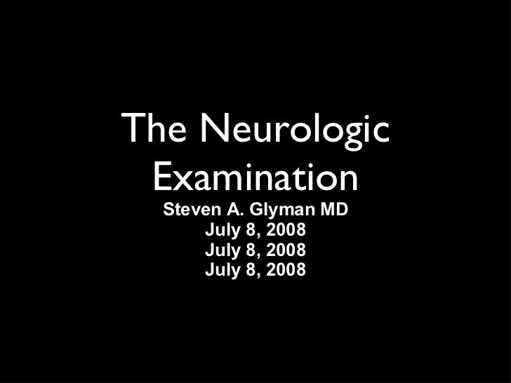 The Neurologic Examination Steven A. Glyman MD July 8, 2008 July 8, 2008 July 8, 2008