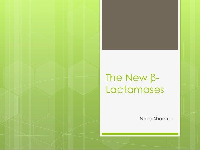 The New β- Lactamases Neha Sharma