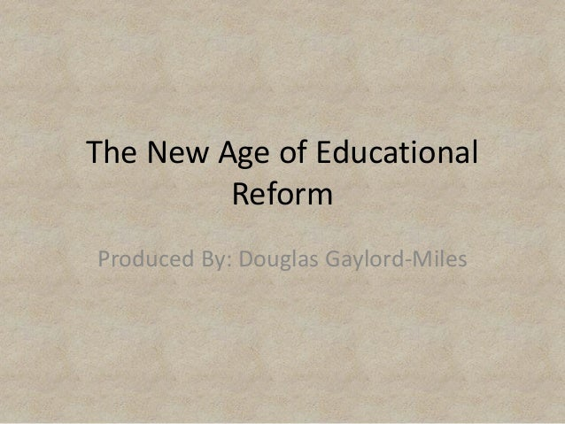 The New Age of Educational Reform Produced By: Douglas Gaylord-Miles