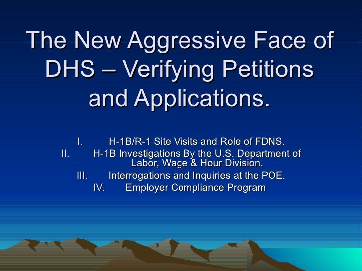 The New Aggressive Face of DHS – Verifying Petitions and Applications. <ul><li>H-1B/R-1 Site Visits and Role of FDNS. </li...