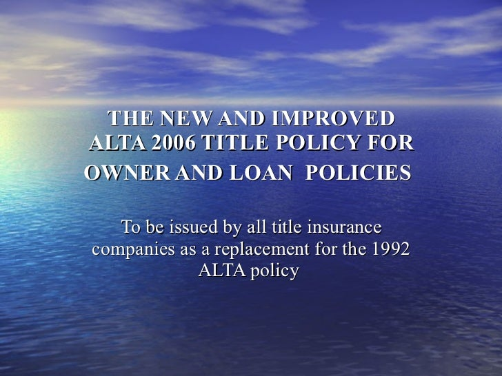 THE NEW AND IMPROVED ALTA 2006 TITLE POLICY FOR OWNER AND LOAN  POLICIES   To be issued by all title insurance companies a...