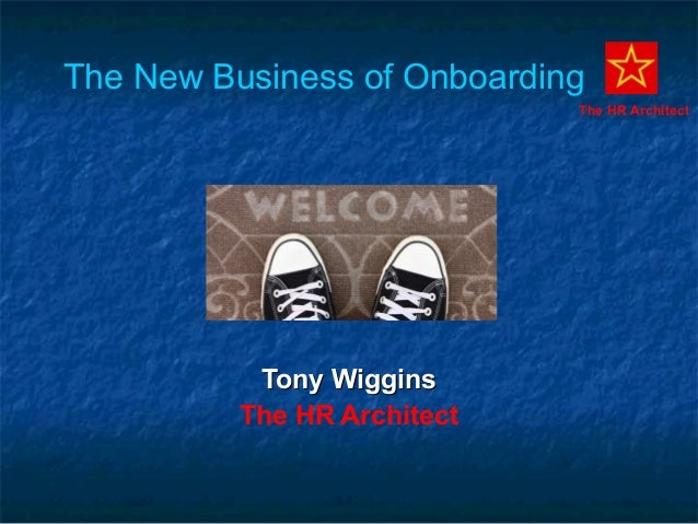 The New Business of Onboarding Tony WigginsTony Wiggins The HR Architect The HR Architect