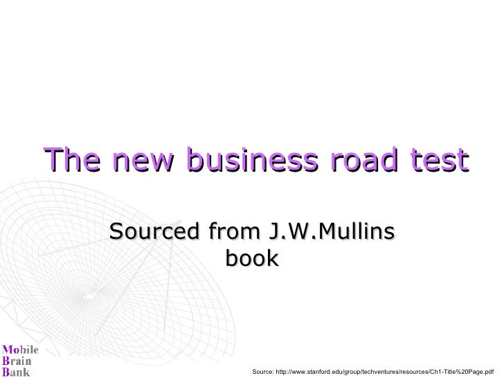 The new business road test   Sourced from J.W.Mullins book Source: http://www.stanford.edu/group/techventures/resources/Ch...