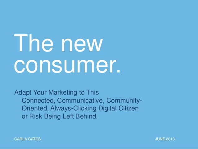 The new consumer. Adapt Your Marketing to This Connected, Communicative, Community- Oriented, Always-Clicking Digital Citi...