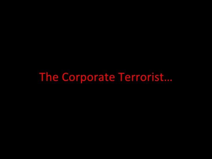 The Corporate Terrorist…