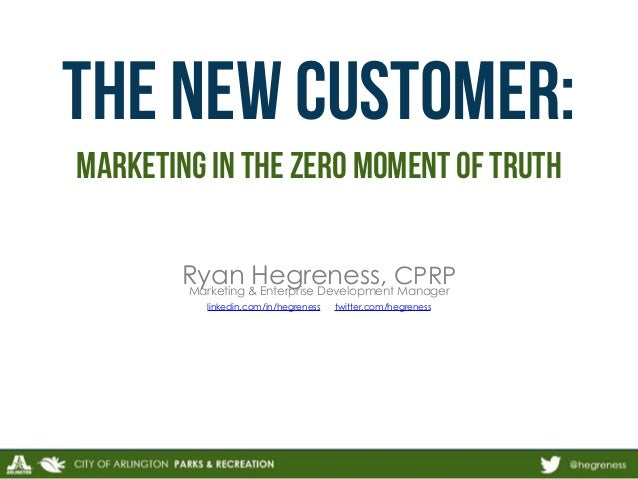 THE new customer:  marketing in the Zero moment of truth  Ryan Hegreness, CPRP  Marketing & Enterprise Development Manager...