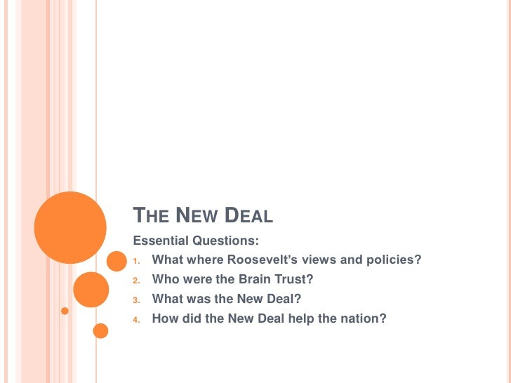 THE NEW DEAL Essential Questions:      What where Roosevelt's views and policies? 1.       Who were the Brain Trust? 2.   ...