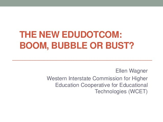 THE NEW EDUDOTCOM: BOOM, BUBBLE OR BUST? Ellen Wagner Western Interstate Commission for Higher Education Cooperative for E...