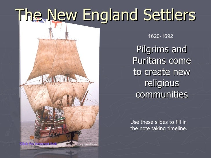 The New England Settlers Pilgrims and Puritans come to create new religious communities 1620-1692 Use these slides to fill...