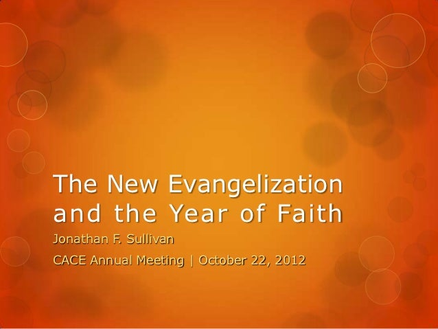 The New Evangelizationand the Year of FaithJonathan F. SullivanCACE Annual Meeting | October 22, 2012