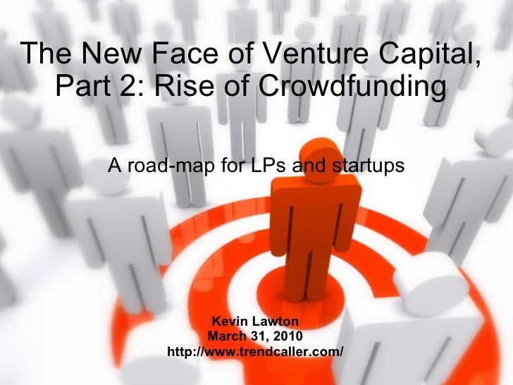 The New Face of Venture Capital, Part 2: Rise of Crowdfunding A road-map for LPs and startups Kevin Lawton March 31, 2010 ...