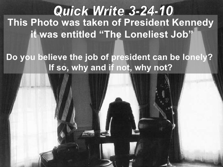 "This Photo was taken of President Kennedy it was entitled ""The Loneliest Job"" Do you believe the job of president can be l..."