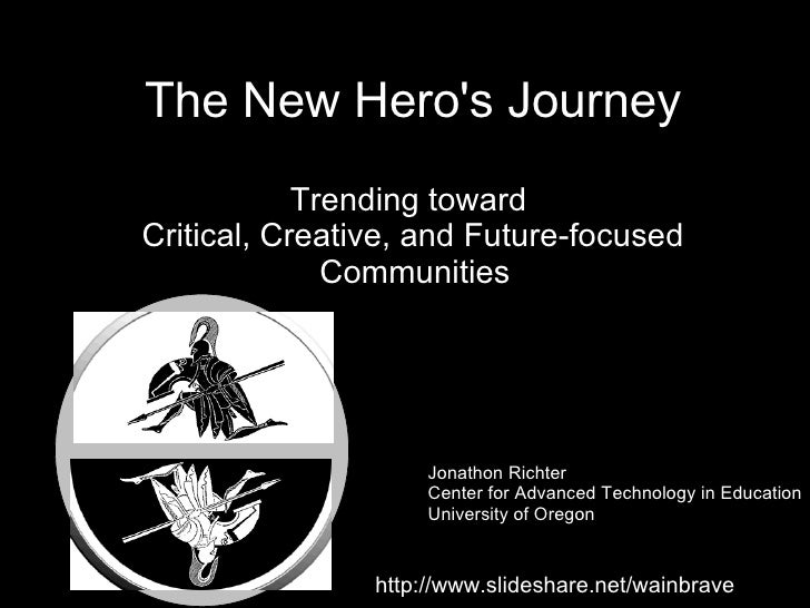 The New Hero's Journey Trending toward  Critical, Creative, and Future-focused Communities   Jonathon Richter Center for A...