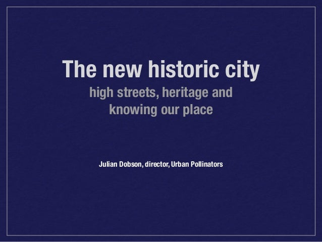 The new historic city high streets, heritage and knowing our place  Julian Dobson, director, Urban Pollinators