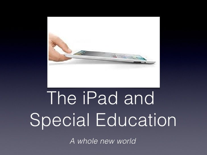 The iPad andSpecial Education    A whole new world