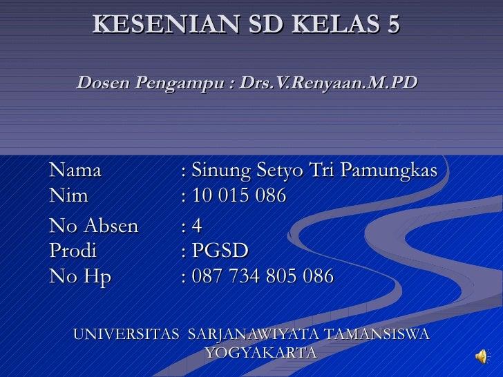 KESENIAN SD KELAS 5 Dosen Pengampu : Drs.V.Renyaan.M.PD <ul><li>Nama : Sinung Setyo Tri Pamungkas Nim : 10 015 086 </li></...