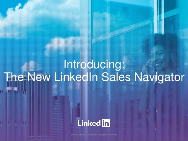 Introducing: The New LinkedIn Sales Navigator ©2014 LinkedIn Corporation. All Rights Reserved.