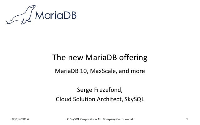 © SkySQL Corporation Ab. Company Confidential. The new MariaDB offering MariaDB 10, MaxScale, and more Serge Frezefond, Cl...