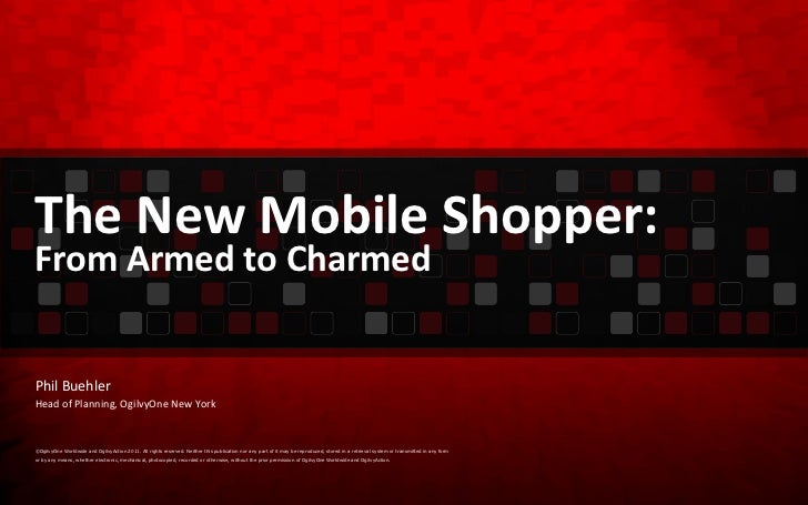 The New Mobile Shopper: From Armed to Charmed ©OgilvyOne Worldwide and OgilvyAction 2011. All rights reserved. Neither thi...