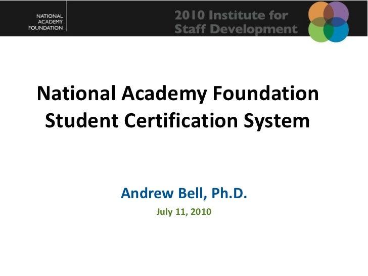 National Academy Foundation Student Certification System <ul><li>Andrew Bell, Ph.D. </li></ul><ul><li>July 11, 2010 </li><...