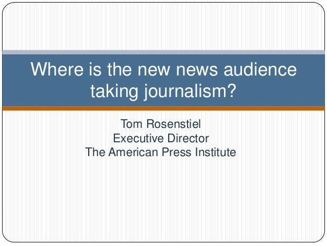 Where is the new news audience      taking journalism?            Tom Rosenstiel           Executive Director      The Ame...