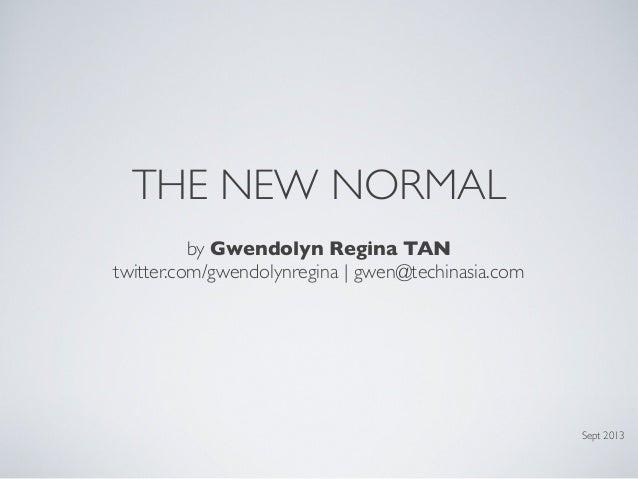 THE NEW NORMAL by Gwendolyn Regina TAN twitter.com/gwendolynregina | gwen@techinasia.com  Sept 2013