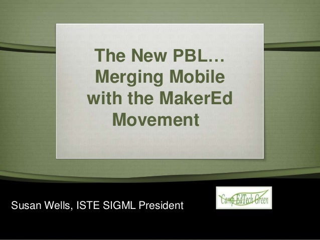 The New PBL… Merging Mobile with the MakerEd Movement  Susan Wells, ISTE SIGML President